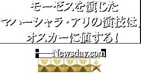 モーゼスを演じたマハーシャラ・アリの演技は、オスカーに値する! —Newsday.com [星5]